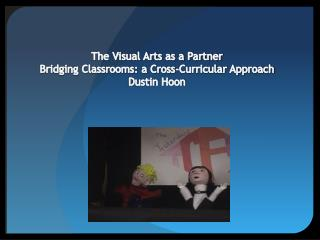 The Visual Arts as a Partner  Bridging Classrooms: a Cross-Curricular Approach Dustin Hoon