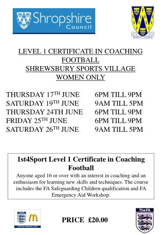 LEVEL 1 CERTIFICATE IN COACHING FOOTBALL SHREWSBURY SPORTS VILLAGE WOMEN ONLY  THURSDAY 17 TH  JUNE	 6PM TILL 9PM SATURD