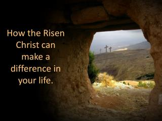 How the Risen Christ can make a difference in your life.