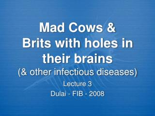 Mad Cows &  Brits with holes in their brains (& other infectious diseases)