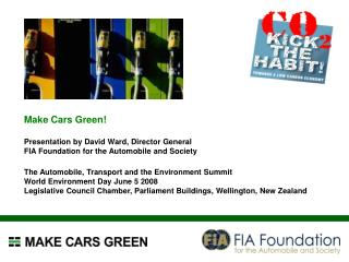 Make Cars Green! Presentation by David Ward, Director General FIA Foundation for the Automobile and Society