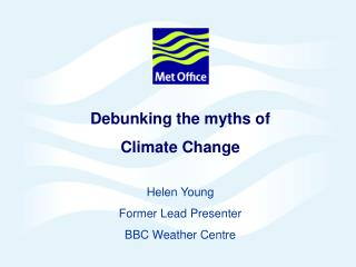 Debunking the myths of  Climate Change Helen Young Former Lead Presenter  BBC Weather Centre