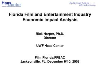 Florida Film and Entertainment Industry Economic Impact Analysis Rick Harper, Ph.D. Director UWF Haas Center Film Florid