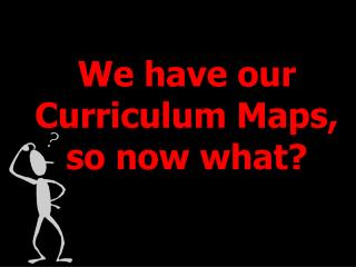 We have our  Curriculum Maps,  so now what?