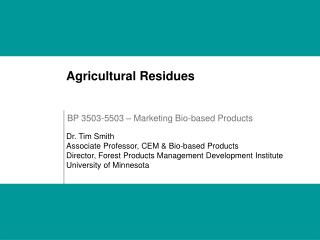 Agricultural Residues     Dr. Tim Smith Associate Professor, CEM  Bio-based Products Director, Forest Products Managemen