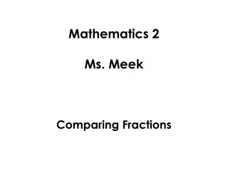 Mathematics 2 Ms. Meek Comparing Fractions
