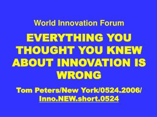 World Innovation Forum  EVERYTHING YOU THOUGHT YOU KNEW ABOUT INNOVATION IS WRONG  Tom Peters
