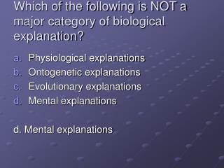 Which of the following is NOT a major category of biological explanation?