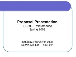 Proposal Presentation EE 396 – Micromouse Spring 2008 Saturday, February 9, 2008 Donald Kim Lab - POST 214