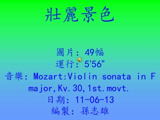"壯麗景色 圖片: 49 幅 運行: 5 ' 56 "" 音樂: Mozart:Violin sonata in F major,Kv.30,1st.movt. 日期:"