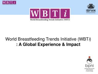 World Breastfeeding Trends Initiative ( WBT i )  : A Global Experience & Impact