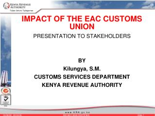 IMPACT OF THE EAC CUSTOMS UNION PRESENTATION TO STAKEHOLDERS BY Kilungya, S.M. CUSTOMS SERVICES DEPARTMENT KENYA REVENUE
