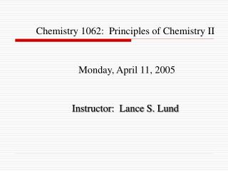 Chemistry 1062:  Principles of Chemistry II Monday, April 11, 2005