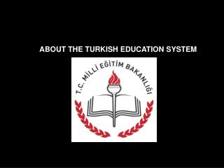 ABOUT THE TURKISH EDUCATION SYSTEM