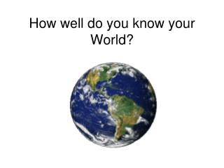 How well do you know your World?