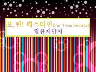 포 , 틴 !  페스티벌 (For Teen Festival) 협찬제안서