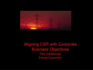 Aligning CSR with Corporate Business Objectives Patty Riddlebarger Entergy Corporation