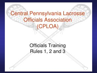 Central Pennsylvania Lacrosse Officials Association CPLOA   Officials Training Rules 1, 2 and 3
