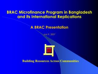BRAC Microfinance Program in Bangladesh and its International Replications  A BRAC Presentation