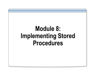 Module 8: Implementing Stored Procedures