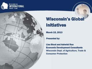 Wisconsin's  Global Initiatives March 15, 2013 Presented by:  Lisa Stout and Ashwini Rao