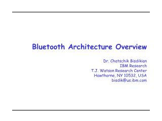 Bluetooth Architecture Overview Dr. Chatschik Bisdikian IBM Research T.J. Watson Research Center Hawthorne, NY 10532, US