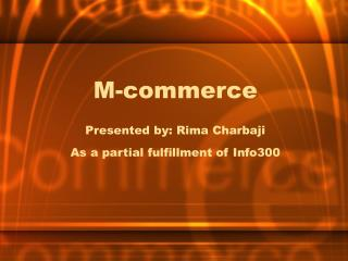 M-commerce  Presented by: Rima Charbaji As a partial fulfillment of Info300