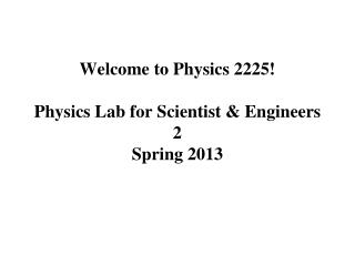 Welcome to Physics 2225!  Physics Lab for Scientist & Engineers 2   Spring 2013