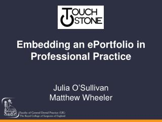 Embedding an ePortfolio in Professional Practice Julia O'Sullivan Matthew Wheeler
