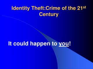 Identity Theft:Crime of the 21 st  Century
