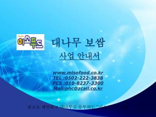 대나무 보쌈 사업 안내서 misofood.co.kr TEL :0502-222-3838 PCS :010-8237-3300 Mail:phc@zcall.co.kr