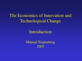 The Economics of Innovation and Technological Change Introduction Manuel Trajtenberg 2005