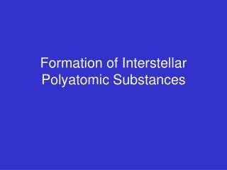 Formation of Interstellar Polyatomic Substances