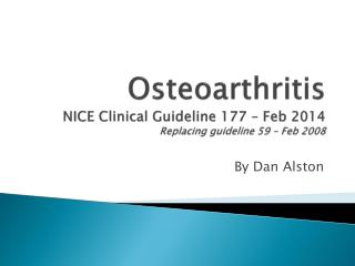 Osteoarthritis NICE Clinical Guideline 177 – Feb 2014 Replacing guideline 59 – Feb 2008