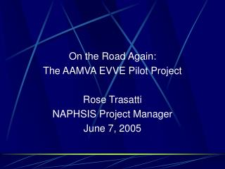 On the Road Again:  The AAMVA EVVE Pilot Project Rose Trasatti NAPHSIS Project Manager