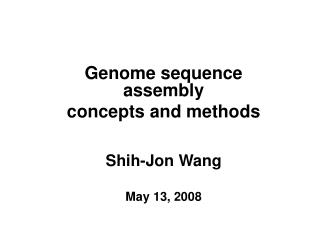 Genome sequence assembly concepts and methods Shih-Jon Wang May 13, 2008