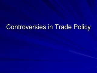 Controversies in Trade Policy