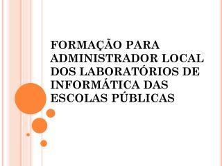 FORMAÇÃO PARA ADMINISTRADOR LOCAL DOS LABORATÓRIOS DE INFORMÁTICA DAS ESCOLAS PÚBLICAS