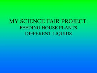 MY SCIENCE FAIR PROJECT: FEEDING HOUSE PLANTS DIFFERENT LIQUIDS