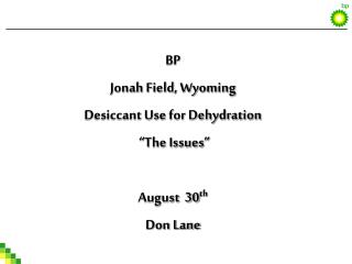 "BP Jonah Field, Wyoming  Desiccant Use for Dehydration  ""The Issues"" August  30 th Don Lane"