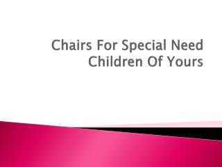 Chairs For Special Need Children Of Yours