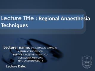 Lecture Title  : Regional  Anaesthesia  Techniques