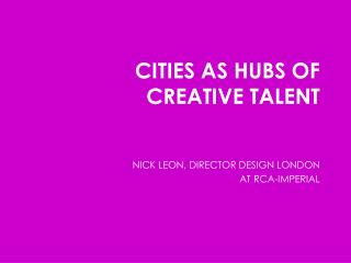 CITIES AS HUBS OF  CREATIVE TALENT NICK LEON, DIRECTOR DESIGN LONDON AT RCA-IMPERIAL
