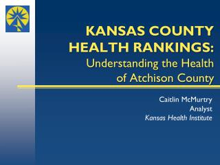 KANSAS COUNTY  HEALTH RANKINGS: Understanding the Health  of Atchison County