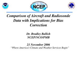Comparison of Aircraft and Radiosonde Data with Implications for Bias Correction  Dr. Bradley Ballish  NCEP/NCO/PMB 21 N