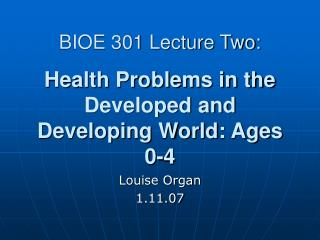 BIOE 301 Lecture Two: Health Problems in the Developed and Developing World: Ages 0-4