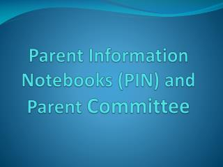 Parent Information Notebooks (PIN) and Parent  Committee