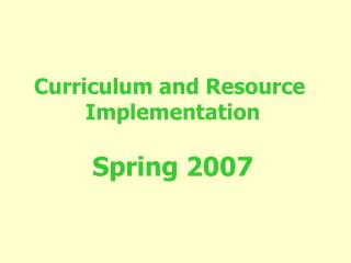 Curriculum and Resource  Implementation Spring 2007