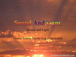 Sound and Light Name:  Jaimie Durler  Logan Serketich