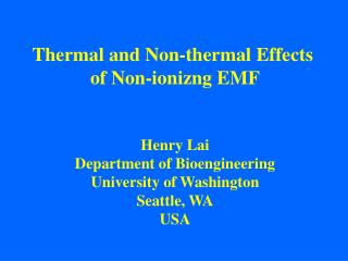 Thermal and Non-thermal Effects  of Non-ionizng EMF   Henry Lai Department of Bioengineering University of Washington Se